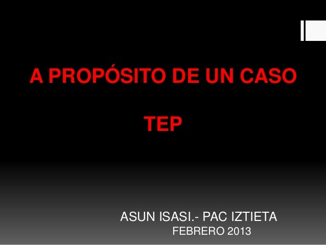 A PROPÓSITO DE UN CASO          TEP       ASUN ISASI.- PAC IZTIETA              FEBRERO 2013