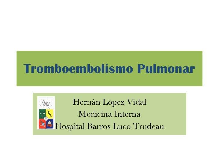 Tromboembolismo Pulmonar <ul><li>Hernán López Vidal </li></ul><ul><li>Medicina Interna </li></ul><ul><li>Hospital Barros L...