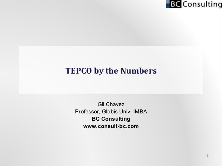 TEPCO by the Numbers Gil Chavez Professor, Globis Univ. IMBA BC Consulting www.consult-bc.com