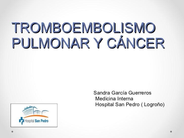 TROMBOEMBOLISMO PULMONAR Y CÁNCER Sandra García Guerreros Medicina Interna Hospital San Pedro ( Logroño)