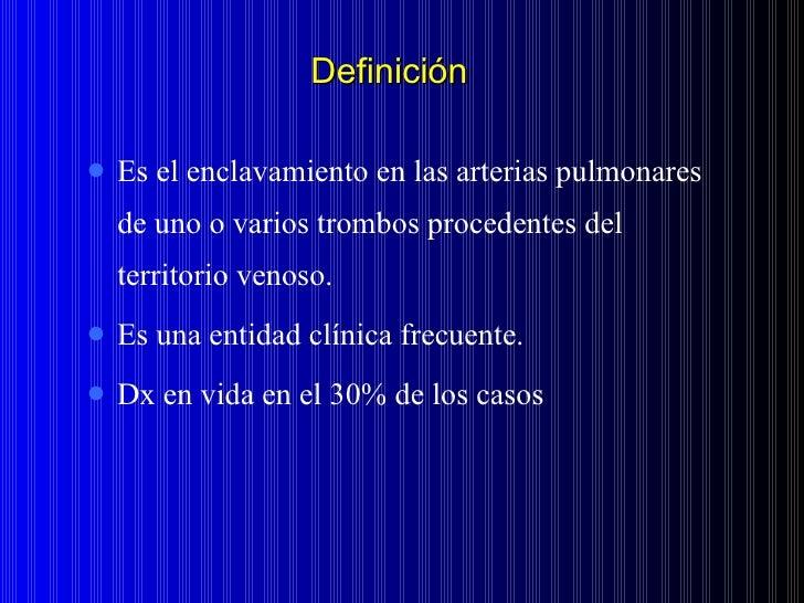 Definición <ul><li>Es el enclavamiento en las arterias pulmonares de uno o varios trombos procedentes del territorio venos...