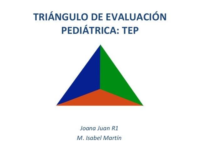 TRIÁNGULO DE EVALUACIÓN PEDIÁTRICA: TEP Joana Juan R1 M. Isabel Martín