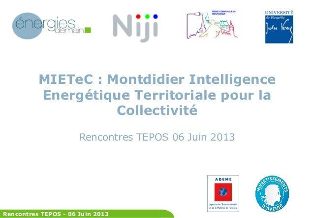 Rencontres TEPOS - 06 Juin 2013 MIETeC : Montdidier Intelligence Energétique Territoriale pour la Collectivité Rencontres ...