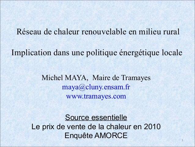 1 Réseau de chaleur renouvelable en milieu rural Implication dans une politique énergétique locale Michel MAYA, Maire de T...