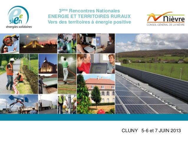 3ème Rencontres Nationales ENERGIE ET TERRITOIRES RURAUX Vers des territoires à énergie positive CLUNY 5-6 et 7 JUIN 2013