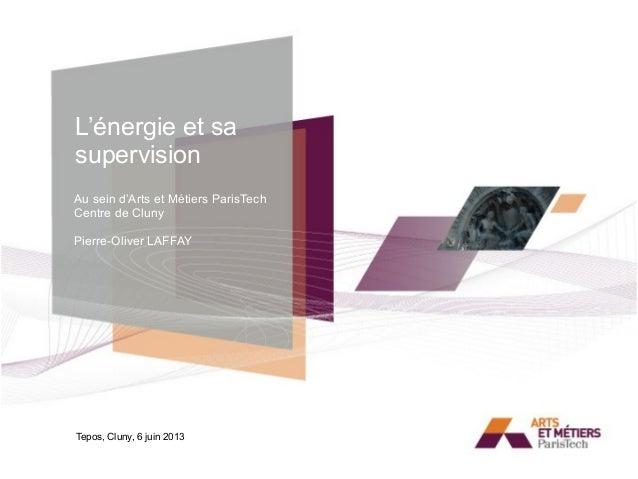 L'énergie et sa supervision Tepos, Cluny, 6 juin 2013 Au sein d'Arts et Métiers ParisTech Centre de Cluny Pierre-Oliver LA...
