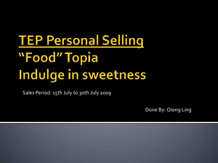 "TEP Personal Selling""Food"" TopiaIndulge in sweetness<br />Sales Period: 15th July to 30th July 2009<br />Done By: Qiong Li..."