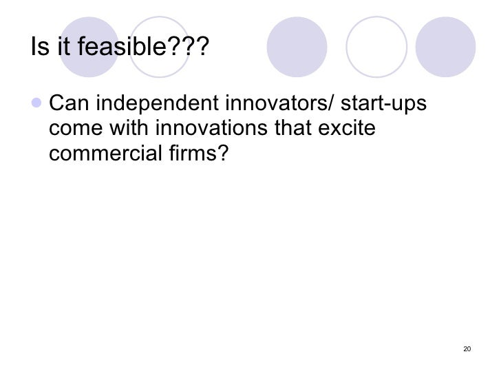 Is it feasible??? <ul><li>Can independent innovators/ start-ups come with innovations that excite commercial firms? </li><...