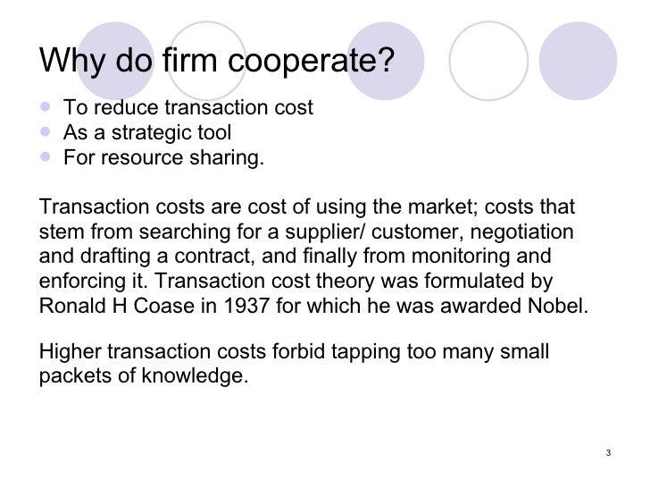 Why do firm cooperate?  <ul><li>To reduce transaction cost </li></ul><ul><li>As a strategic tool </li></ul><ul><li>For res...