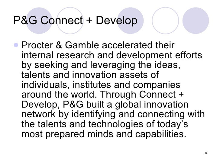 P&G Connect + Develop <ul><li>Procter & Gamble accelerated their internal research and development efforts by seeking and ...