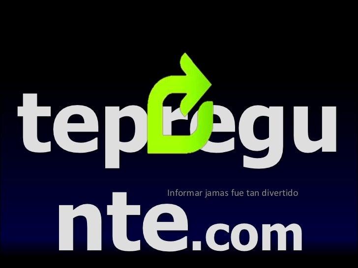 tepregunte.com<br />Informar jamas fue tan divertido<br />