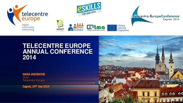 TELECENTRE EUROPE  ANNUAL CONFERENCE  2014  MARA JAKOBSONE  Chair  Telecentre Europe  Zagreb, 25th Sep 2014