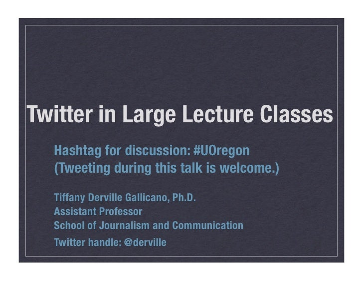 Twitter in Large Lecture Classes   Hashtag for discussion: #UOregon   (Tweeting during this talk is welcome.)   Tiffany De...