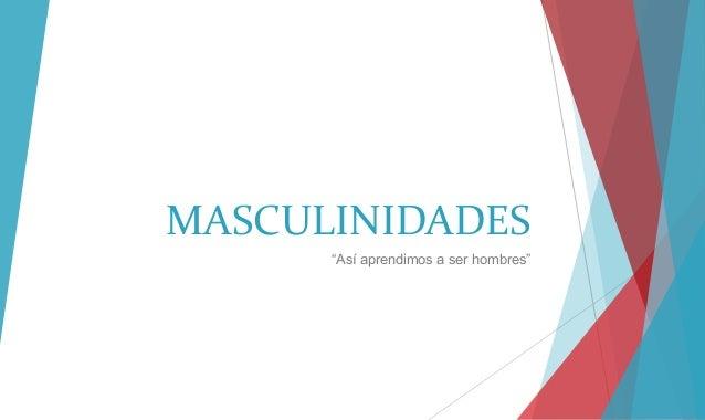 """MASCULINIDADES """"Así aprendimos a ser hombres"""""""