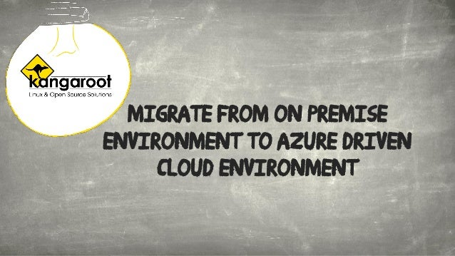 Migrate from on premise environment to Azure driven cloud environment