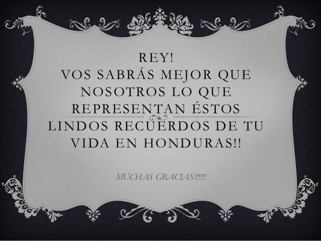 REY!  VOS SABRÁS MEJOR QUE    NOSOTROS LO QUE   REPRESENTAN ÉSTOSLINDOS RECUERDOS DE TU   VIDA EN HONDURAS!!      MUCHAS G...