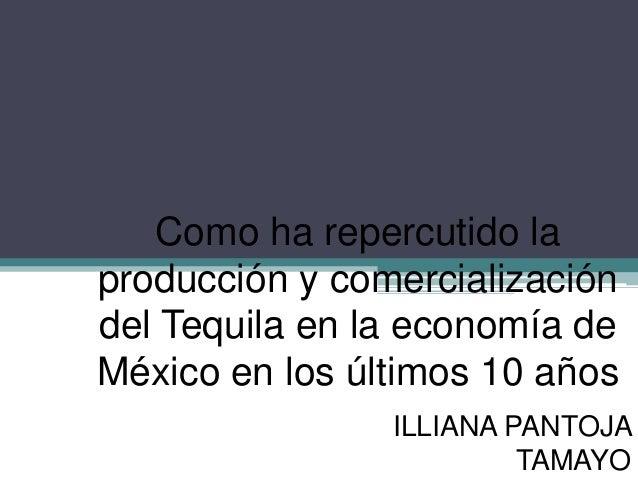 Como ha repercutido laproducción y comercializacióndel Tequila en la economía deMéxico en los últimos 10 años             ...