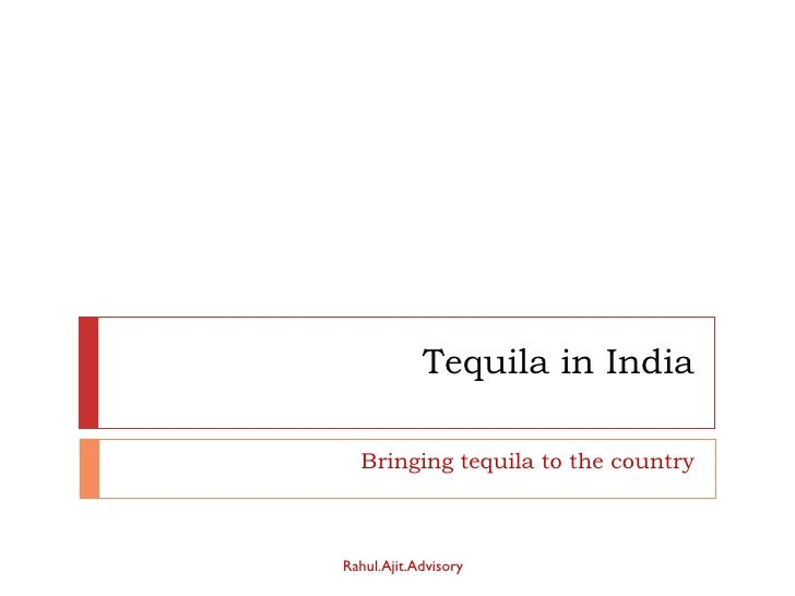 Tequila in India Bringing tequila to the country Rahul.Ajit.Advisory