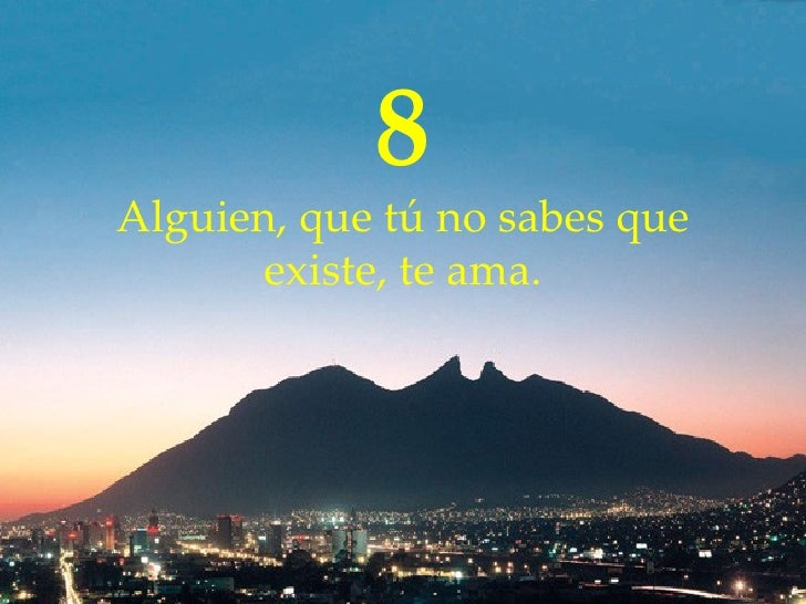 8 Alguien, que  tú  no sabes que existe ,  te ama.