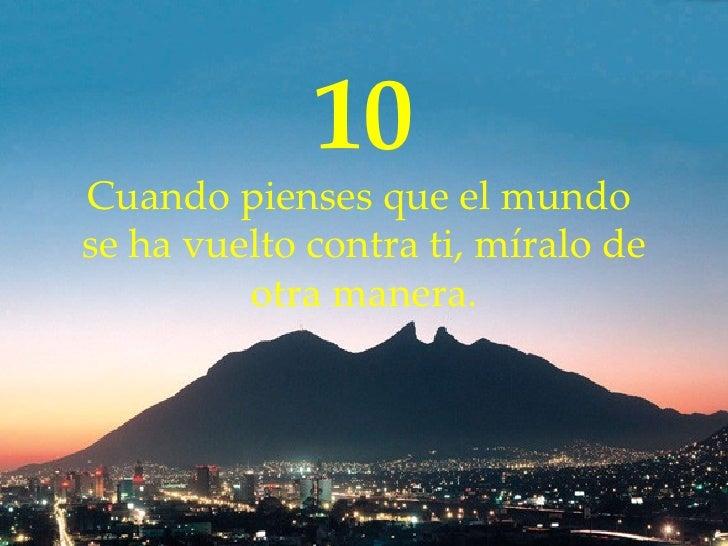10 Cuando  pienses  que el mundo  se ha vuelto contra  ti , míralo de otra manera.