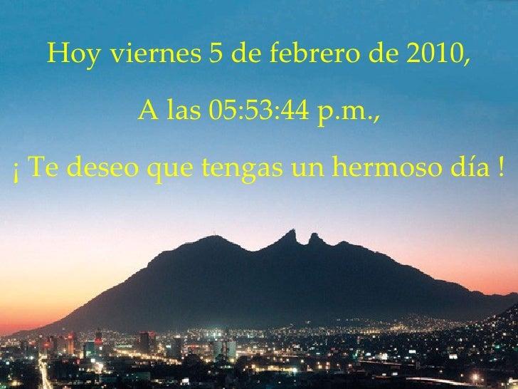 Hoy  viernes 5 de febrero de 2010 , A las  05:53:42 p.m. , ¡ Te deseo que tengas un hermoso día !