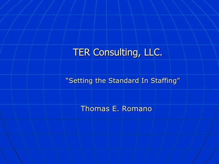 "<ul><ul><li>TER Consulting, LLC.  </li></ul></ul><ul><ul><li>"" Setting the Standard In Staffing""  </li></ul></ul><ul><ul><..."