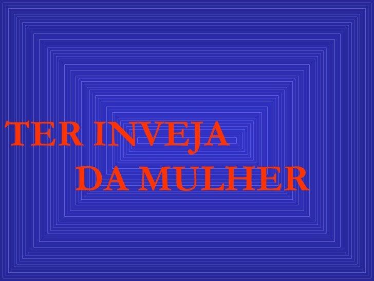 TER INVEJA  DA MULHER