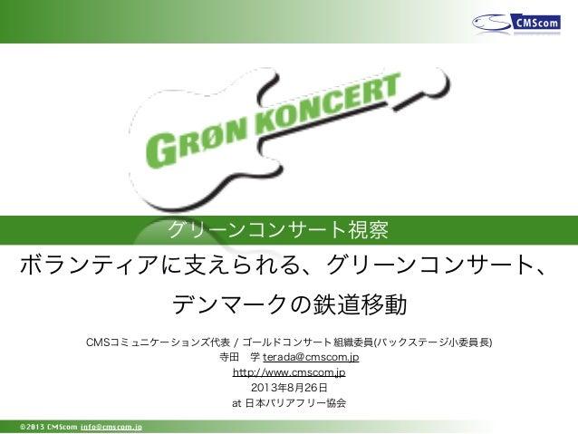 グリーンコンサート視察 ©2013 CMScom info@cmscom.jp CMSコミュニケーションズ代表 / ゴールドコンサート組織委員(バックステージ小委員長) 寺田学 terada@cmscom.jp http://www.cmsc...