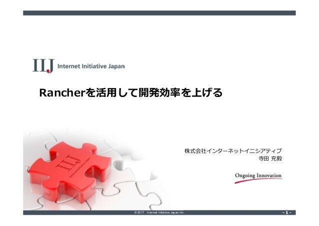 © 2017 Internet Initiative Japan Inc. ‐ 1 ‐‐ 1 ‐ Rancherを活用して開発効率を上げる 株式会社インターネットイニシアティブ 寺田 充毅