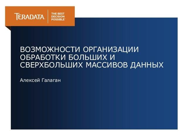 ВОЗМОЖНОСТИ ОРГАНИЗАЦИИ  ОБРАБОТКИ БОЛЬШИХ И  СВЕРХБОЛЬШИХ МАССИВОВ ДАННЫХ  Алексей Галаган