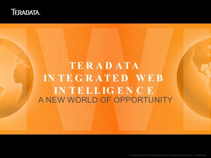 TERADATA INTEGRATED WEB INTELLIGENCE <ul><li>A NEW WORLD OF OPPORTUNITY </li></ul>