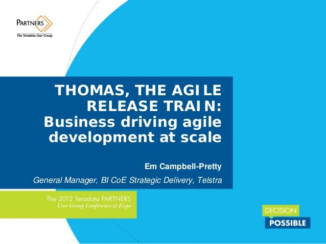 THOMAS, THE AGILE RELEASE TRAIN: Business driving agile development at scale Em Campbell-Pretty General Manager, BI CoE St...