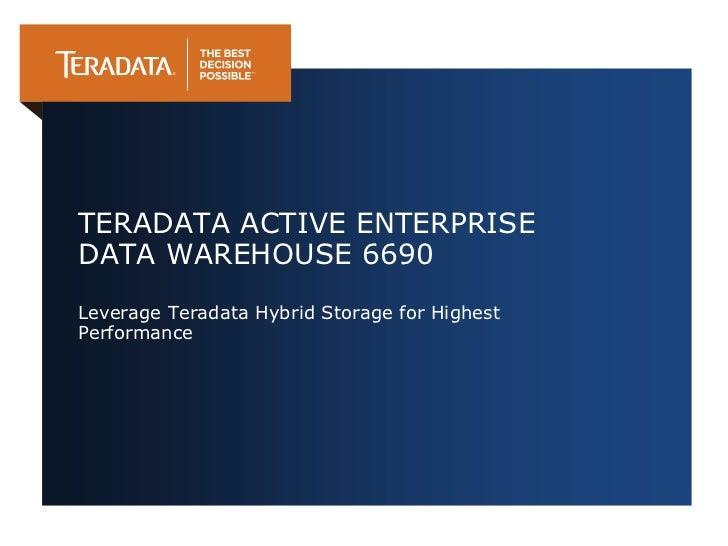 TERADATA ACTIVE ENTERPRISEDATA WAREHOUSE 6690Leverage Teradata Hybrid Storage for HighestPerformance