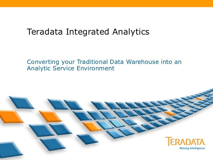 Teradata Integrated Analytics Converting your Traditional Data Warehouse into an Analytic Service Environment