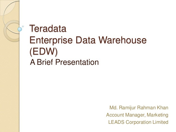 TeradataEnterprise Data Warehouse(EDW)A Brief Presentation                        Md. Ramijur Rahman Khan                 ...