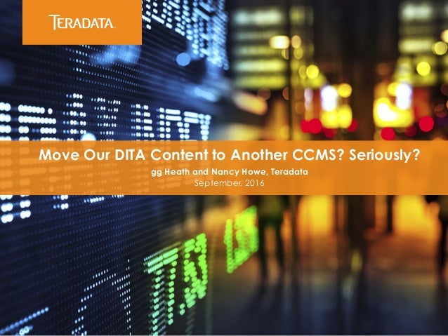 ​ Move Our DITA Content to Another CCMS? Seriously? ​ gg Heath and Nancy Howe, Teradata ​ September, 2016