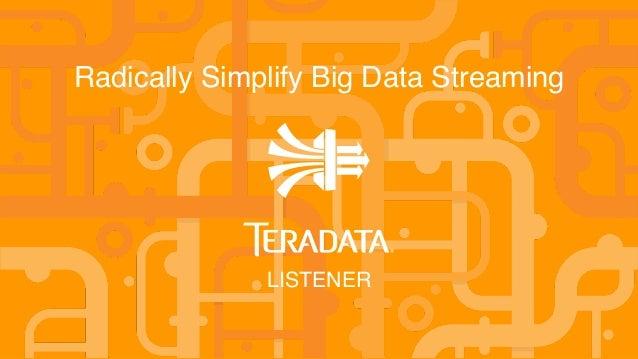 1 © 2014 Teradata Radically Simplify Big Data Streaming LISTENER