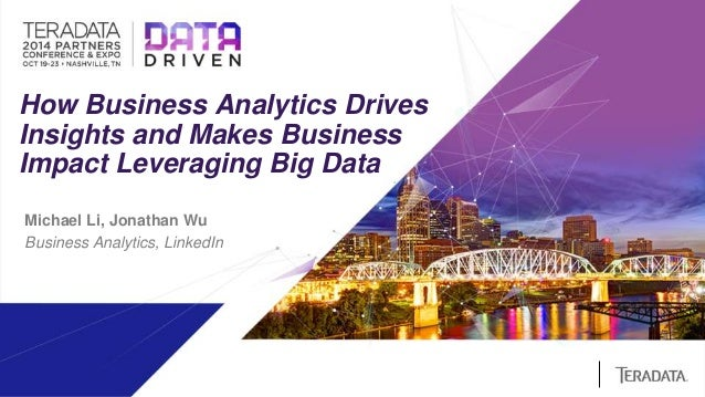 How Business Analytics Drives  Insights and Makes Business  Impact Leveraging Big Data  Michael Li, Jonathan Wu  Business ...
