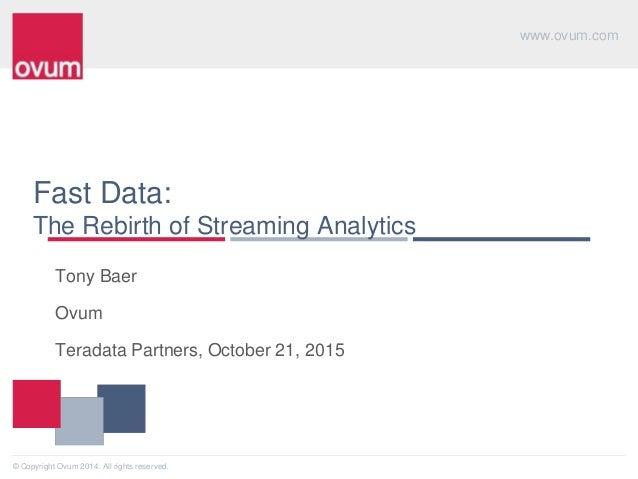 www.ovum.com © Copyright Ovum 2014. All rights reserved. Fast Data: The Rebirth of Streaming Analytics Tony Baer Ovum Tera...