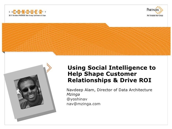 Using Social Intelligence to Help Shape Customer Relationships & Drive ROI Navdeep Alam, Director of Data Architecture Mzi...