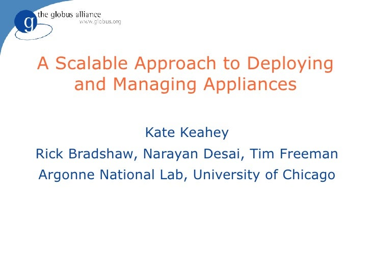 A Scalable Approach to Deploying and Managing Appliances Kate Keahey Rick Bradshaw, Narayan Desai, Tim Freeman Argonne Nat...