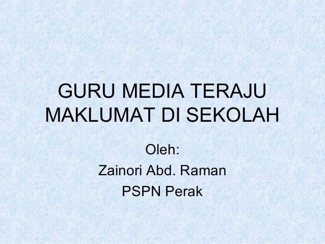 GURU MEDIA TERAJU MAKLUMAT DI SEKOLAH Oleh: Zainori Abd. Raman PSPN Perak