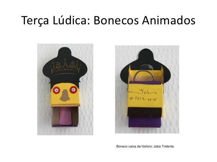 Terça Lúdica: Bonecos Animados                     Boneco caixa de fósforo: Joba Tridente