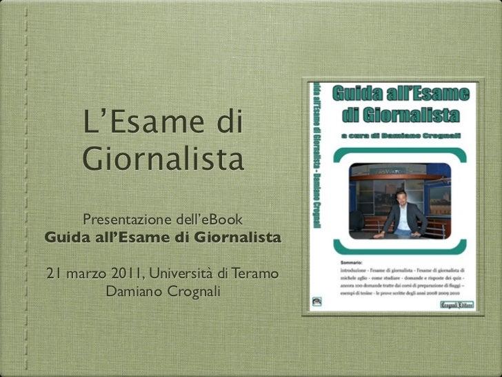 L'Esame di     Giornalista    Presentazione dell'eBookGuida all'Esame di Giornalista21 marzo 2011, Università di Teramo   ...
