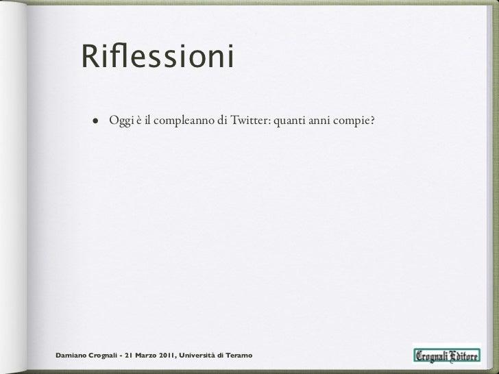 Riflessioni         • Oggi è il compleanno di Twitter: quanti anni compie?Damiano Crognali - 21 Marzo 2011, Università di T...