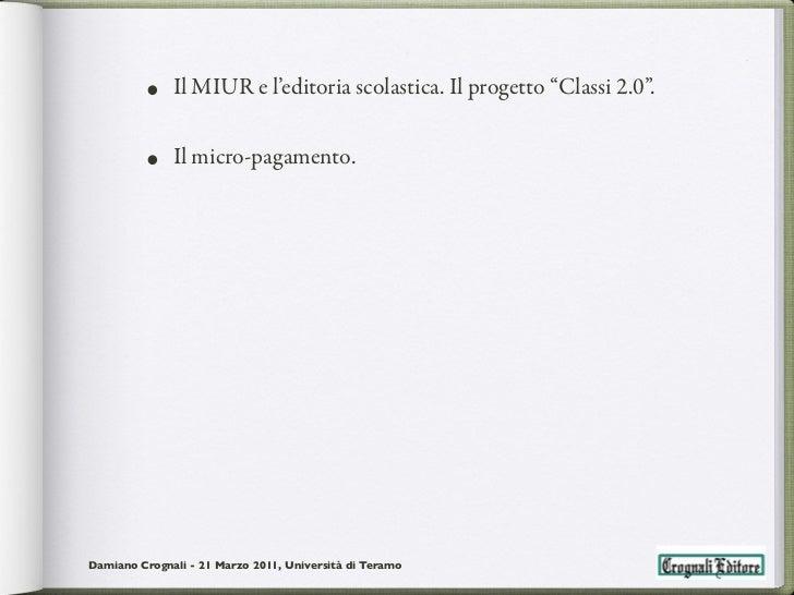 """• Il MIUR e l'editoria scolastica. Il progetto """"Classi 2.0"""".         • Il micro-pagamento.Damiano Crognali - 21 Marzo 2011..."""