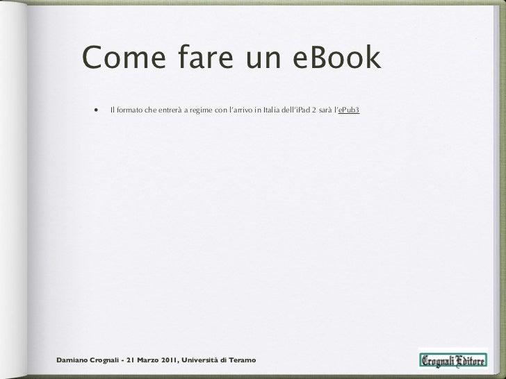 Come fare un eBook         •    Il formato che entrerà a regime con l'arrivo in Italia dell'iPad 2 sarà l'ePub3Damiano Cro...