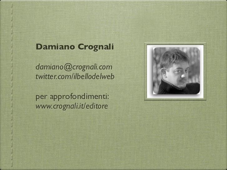 Damiano Crognalidamiano@crognali.comtwitter.com/ilbellodelwebper approfondimenti:www.crognali.it/editore