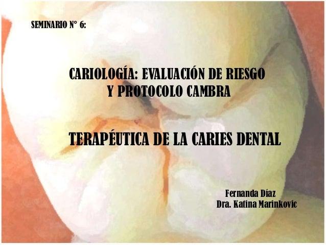 SEMINARIO N° 6:CARIOLOGÍA: EVALUACIÓN DE RIESGOY PROTOCOLO CAMBRATERAPÉUTICA DE LA CARIES DENTALFernanda DíazDra. Katina M...