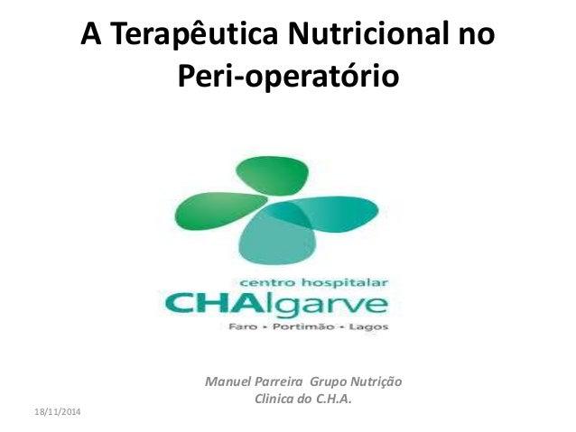 A Terapêutica Nutricional no  Peri-operatório  Manuel Parreira Grupo Nutrição  Clinica do C.H.A.  18/11/2014